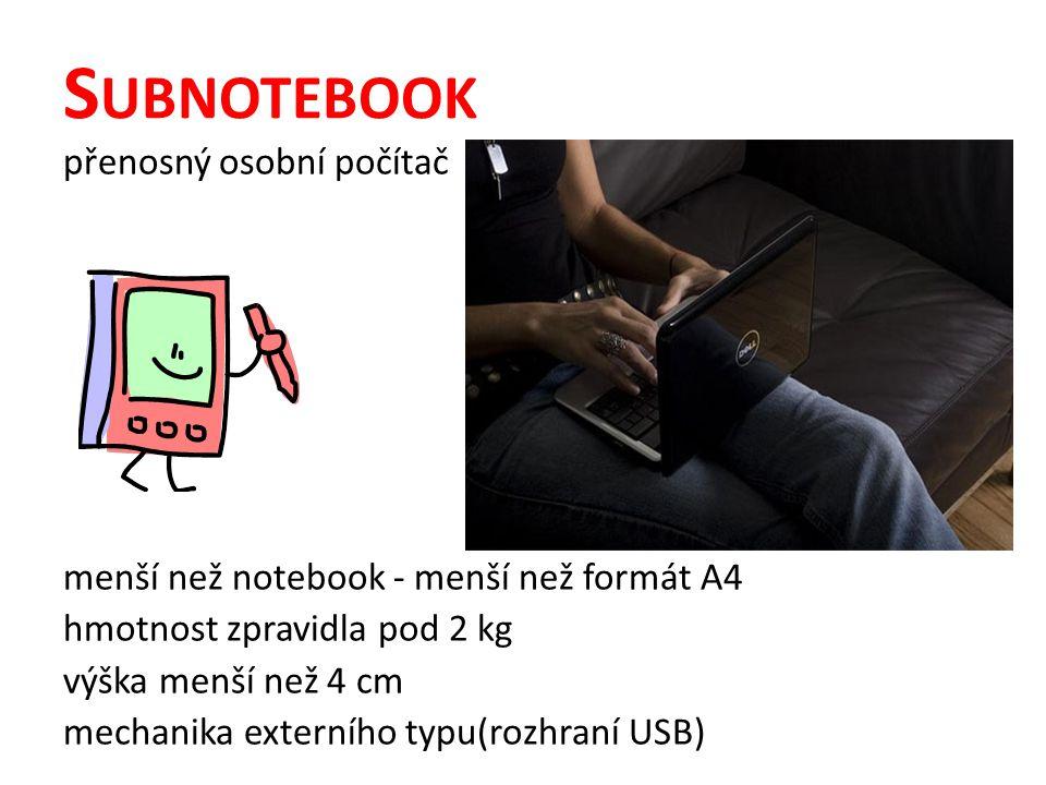 S UBNOTEBOOK přenosný osobní počítač menší než notebook - menší než formát A4 hmotnost zpravidla pod 2 kg výška menší než 4 cm mechanika externího typu(rozhraní USB)