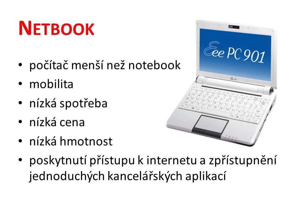N ETBOOK počítač menší než notebook mobilita nízká spotřeba nízká cena nízká hmotnost poskytnutí přístupu k internetu a zpřístupnění jednoduchých kancelářských aplikací