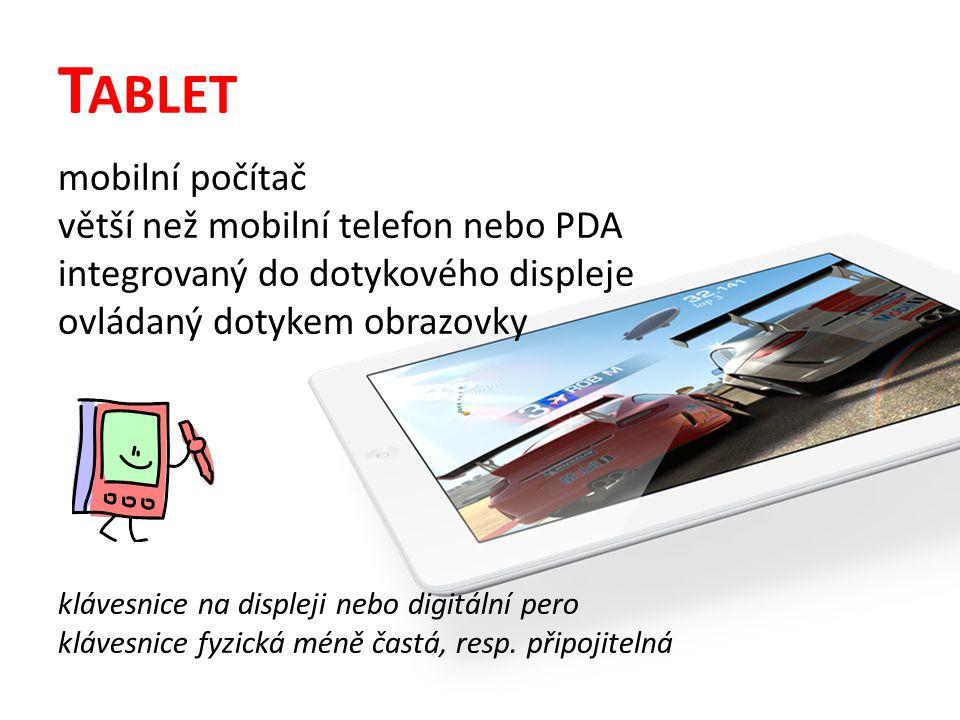 T ABLET mobilní počítač větší než mobilní telefon nebo PDA integrovaný do dotykového displeje ovládaný dotykem obrazovky klávesnice na displeji nebo digitální pero klávesnice fyzická méně častá, resp.