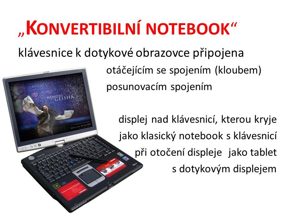 """"""" K ONVERTIBILNÍ NOTEBOOK klávesnice k dotykové obrazovce připojena otáčejícím se spojením (kloubem) posunovacím spojením displej nad klávesnicí, kterou kryje jako klasický notebook s klávesnicí při otočení displeje jako tablet s dotykovým displejem"""