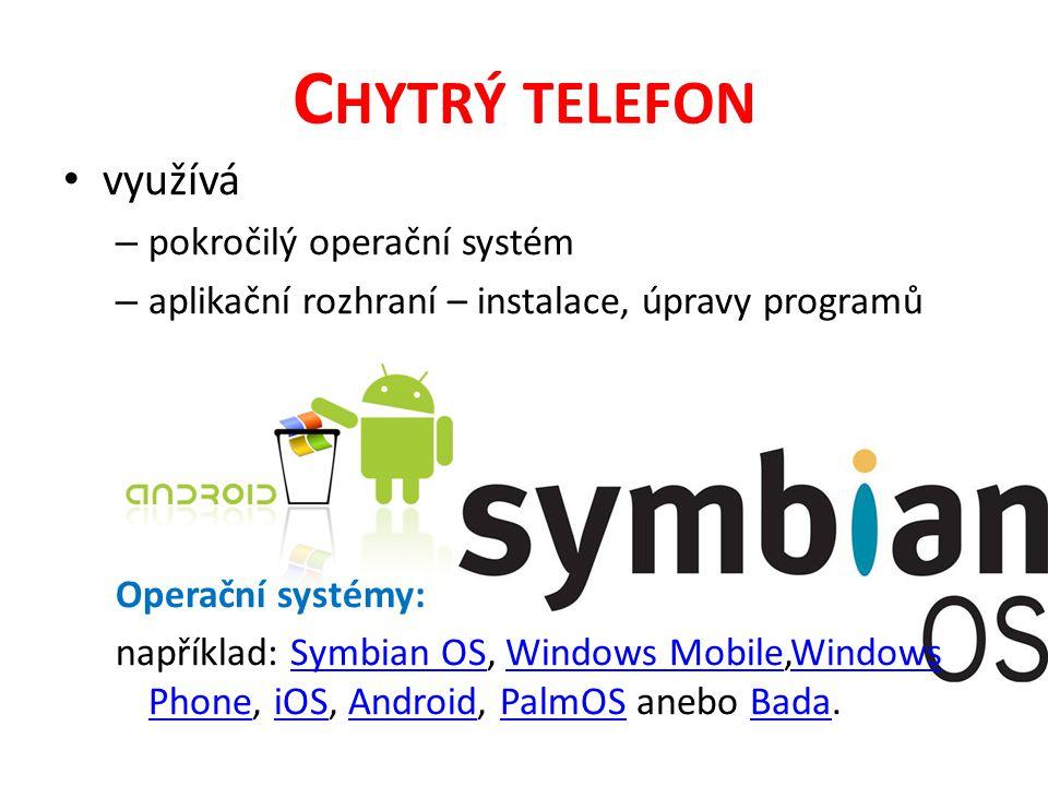 C HYTRÝ TELEFON využívá – pokročilý operační systém – aplikační rozhraní – instalace, úpravy programů Operační systémy: například: Symbian OS, Windows Mobile,Windows Phone, iOS, Android, PalmOS anebo Bada.Symbian OSWindows MobileWindows PhoneiOSAndroidPalmOSBada