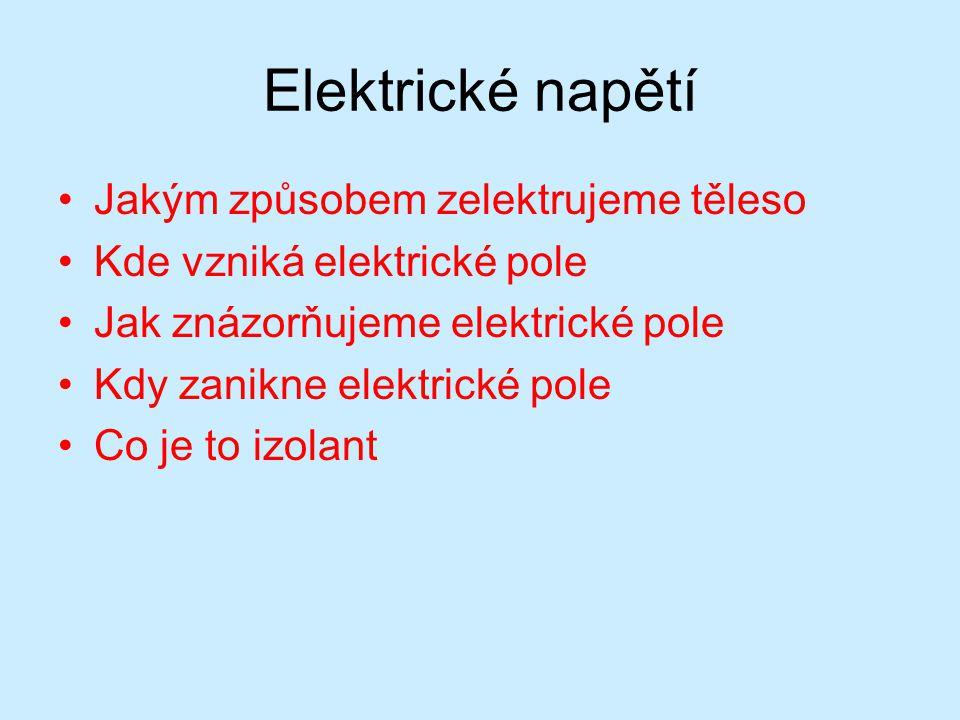 Elektrické napětí Jakým způsobem zelektrujeme těleso Kde vzniká elektrické pole Jak znázorňujeme elektrické pole Kdy zanikne elektrické pole Co je to