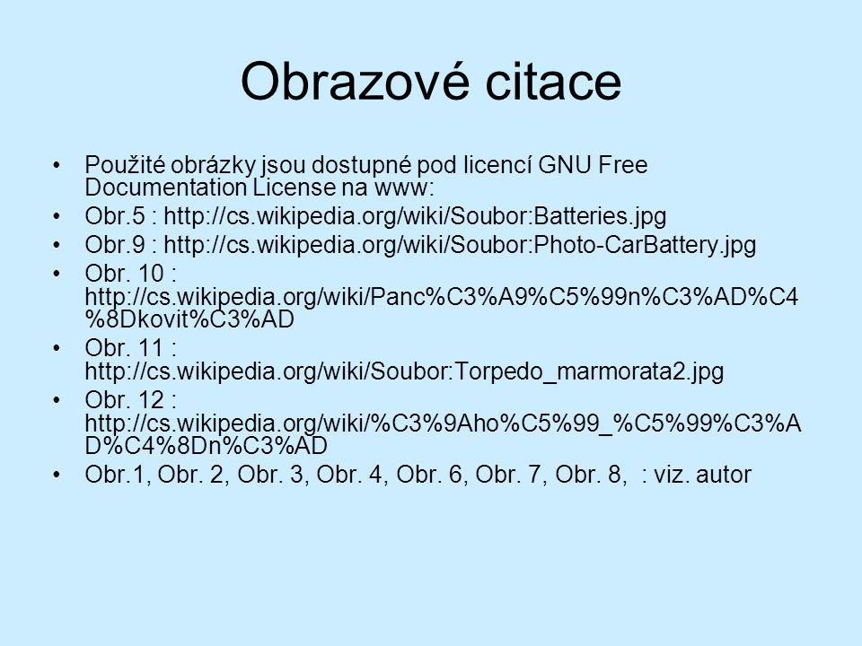 Obrazové citace Použité obrázky jsou dostupné pod licencí GNU Free Documentation License na www: Obr.5 : http://cs.wikipedia.org/wiki/Soubor:Batteries.jpg Obr.9 : http://cs.wikipedia.org/wiki/Soubor:Photo-CarBattery.jpg Obr.