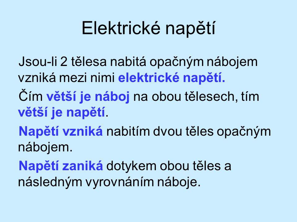 Elektrické napětí Jsou-li 2 tělesa nabitá opačným nábojem vzniká mezi nimi elektrické napětí. Čím větší je náboj na obou tělesech, tím větší je napětí