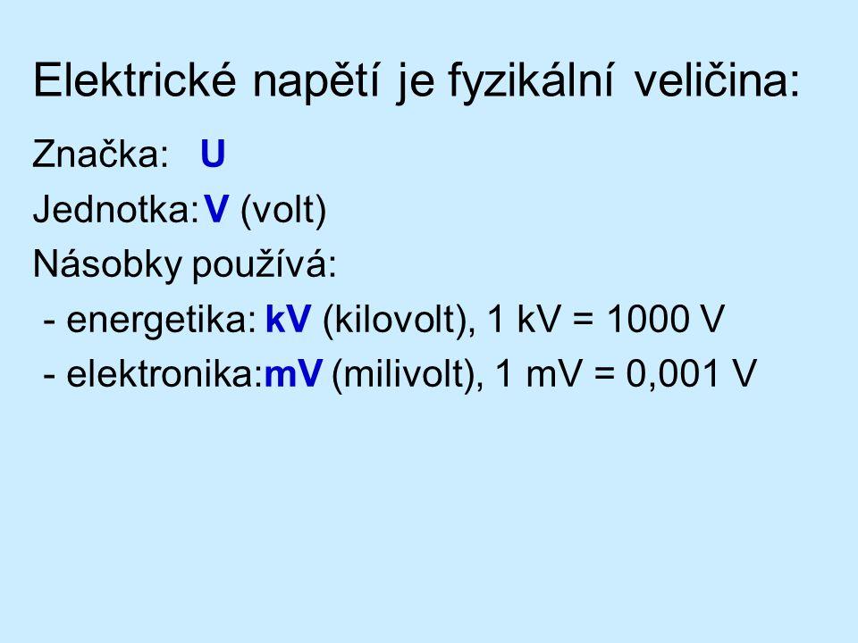 Elektrické napětí je fyzikální veličina: Značka: U Jednotka:V (volt) Násobky používá: - energetika: kV (kilovolt), 1 kV = 1000 V - elektronika:mV (mil