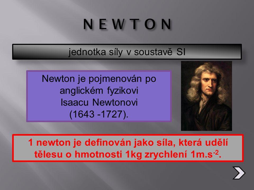 jednotka síly v soustavě SI 1 newton je definován jako síla, která udělí tělesu o hmotnosti 1kg zrychlení 1m.s -2. Newton je pojmenován po anglickém f