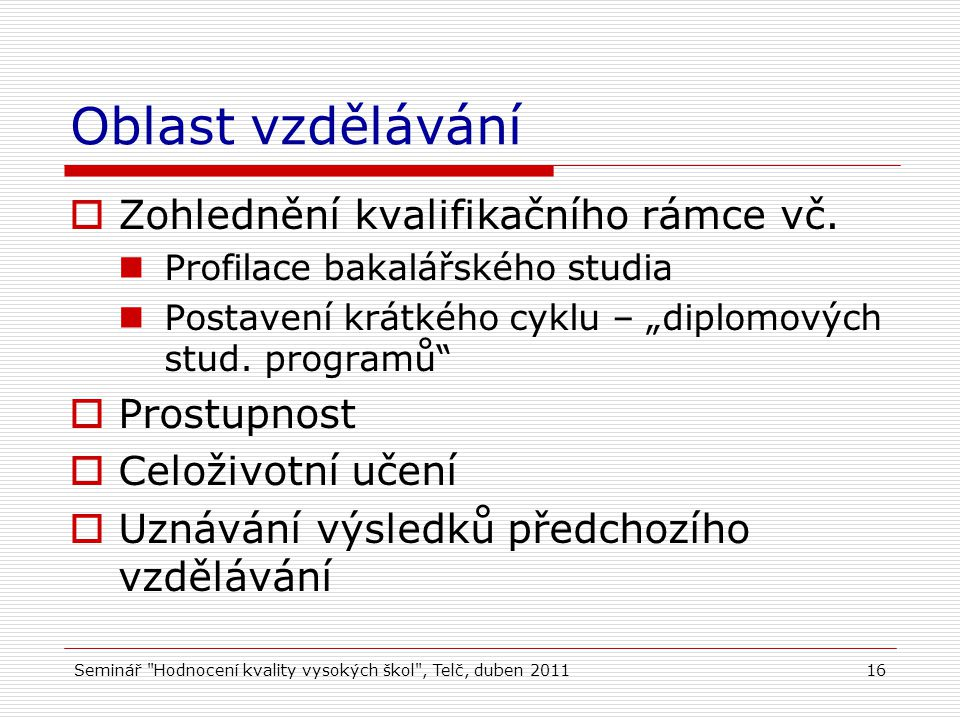 Seminář Hodnocení kvality vysokých škol , Telč, duben 201116 Oblast vzdělávání  Zohlednění kvalifikačního rámce vč.