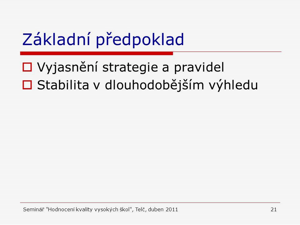 Seminář Hodnocení kvality vysokých škol , Telč, duben 201121 Základní předpoklad  Vyjasnění strategie a pravidel  Stabilita v dlouhodobějším výhledu