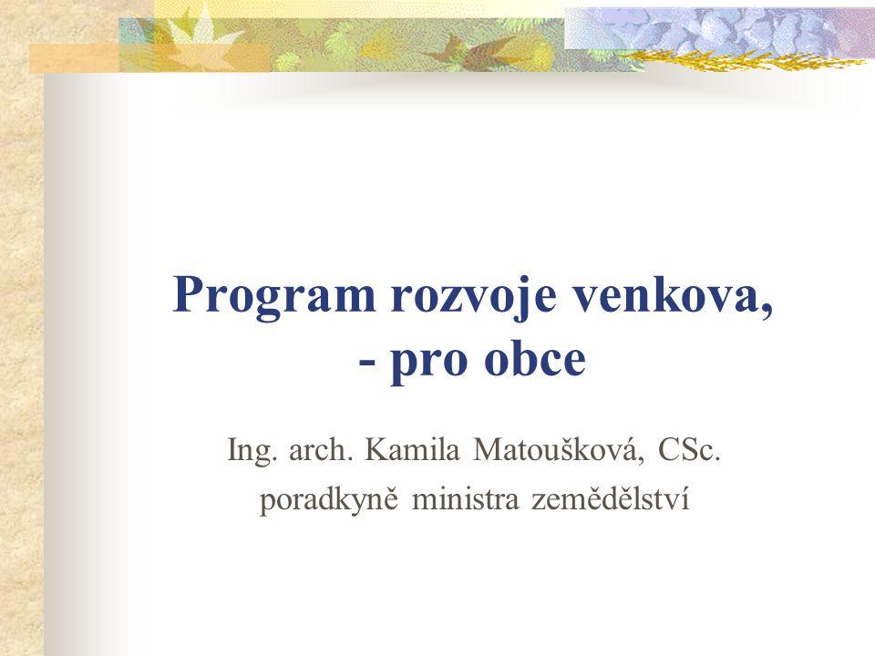 Program rozvoje venkova, - pro obce Ing. arch. Kamila Matoušková, CSc. poradkyně ministra zemědělství