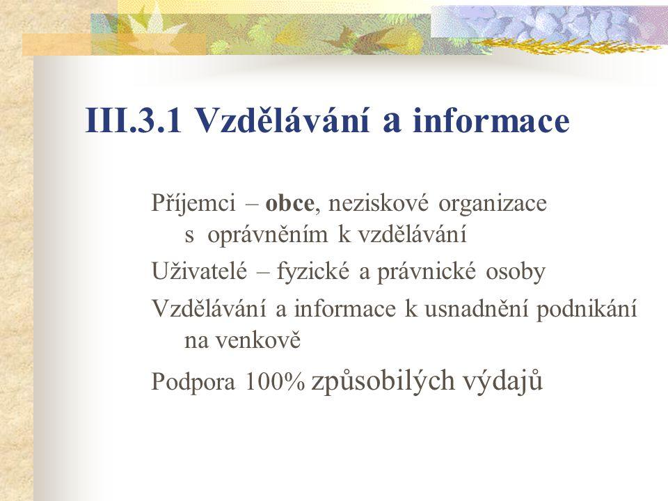 III.3.1 Vzdělávání a informace Příjemci – obce, neziskové organizace s oprávněním k vzdělávání Uživatelé – fyzické a právnické osoby Vzdělávání a informace k usnadnění podnikání na venkově Podpora 100% způsobilých výdajů