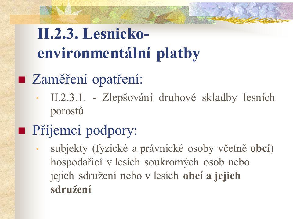 II.2.3. Lesnicko- environmentální platby Zaměření opatření: II.2.3.1. - Zlepšování druhové skladby lesních porostů Příjemci podpory: subjekty (fyzické