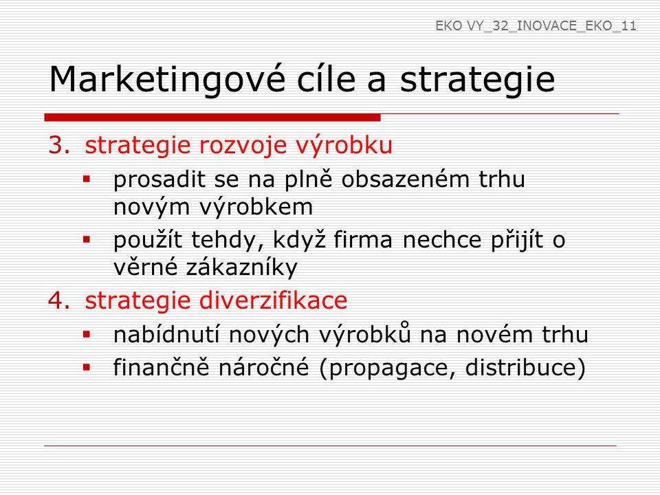Marketingové cíle a strategie 3.strategie rozvoje výrobku  prosadit se na plně obsazeném trhu novým výrobkem  použít tehdy, když firma nechce přijít o věrné zákazníky 4.strategie diverzifikace  nabídnutí nových výrobků na novém trhu  finančně náročné (propagace, distribuce) EKO VY_32_INOVACE_EKO_11