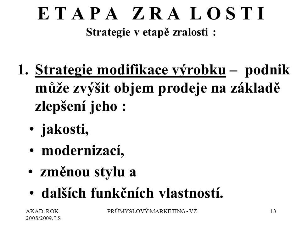 AKAD. ROK 2008/2009, LS PRŮMYSLOVÝ MARKETING - VŽ13 E T A P A Z R A L O S T I Strategie v etapě zralosti : 1.Strategie modifikace výrobku – podnik můž