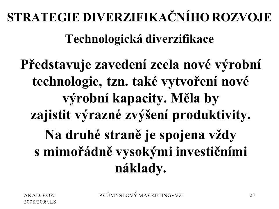 AKAD. ROK 2008/2009, LS PRŮMYSLOVÝ MARKETING - VŽ27 STRATEGIE DIVERZIFIKAČNÍHO ROZVOJE Technologická diverzifikace Představuje zavedení zcela nové výr
