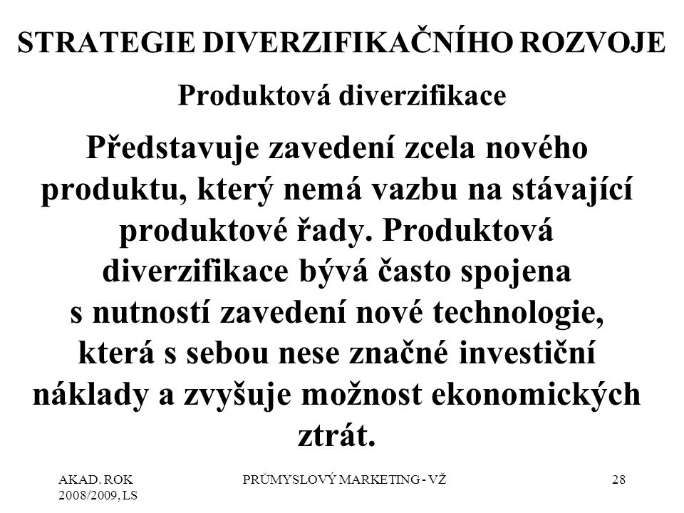AKAD. ROK 2008/2009, LS PRŮMYSLOVÝ MARKETING - VŽ28 STRATEGIE DIVERZIFIKAČNÍHO ROZVOJE Produktová diverzifikace Představuje zavedení zcela nového prod