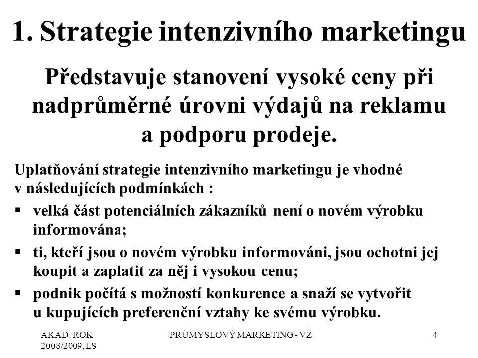 AKAD. ROK 2008/2009, LS PRŮMYSLOVÝ MARKETING - VŽ4 1.Strategie intenzivního marketingu Představuje stanovení vysoké ceny při nadprůměrné úrovni výdajů