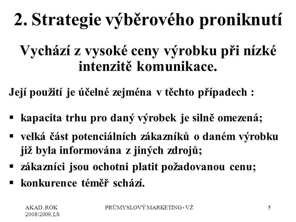AKAD. ROK 2008/2009, LS PRŮMYSLOVÝ MARKETING - VŽ5 2.Strategie výběrového proniknutí Vychází z vysoké ceny výrobku při nízké intenzitě komunikace. Jej