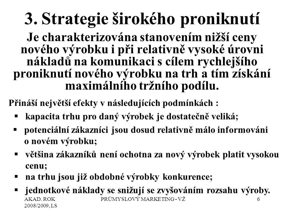 AKAD. ROK 2008/2009, LS PRŮMYSLOVÝ MARKETING - VŽ6 3.Strategie širokého proniknutí Je charakterizována stanovením nižší ceny nového výrobku i při rela