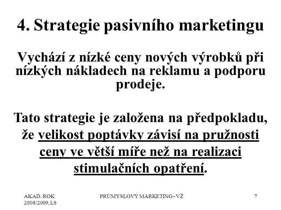 AKAD. ROK 2008/2009, LS PRŮMYSLOVÝ MARKETING - VŽ7 4.Strategie pasivního marketingu Vychází z nízké ceny nových výrobků při nízkých nákladech na rekla