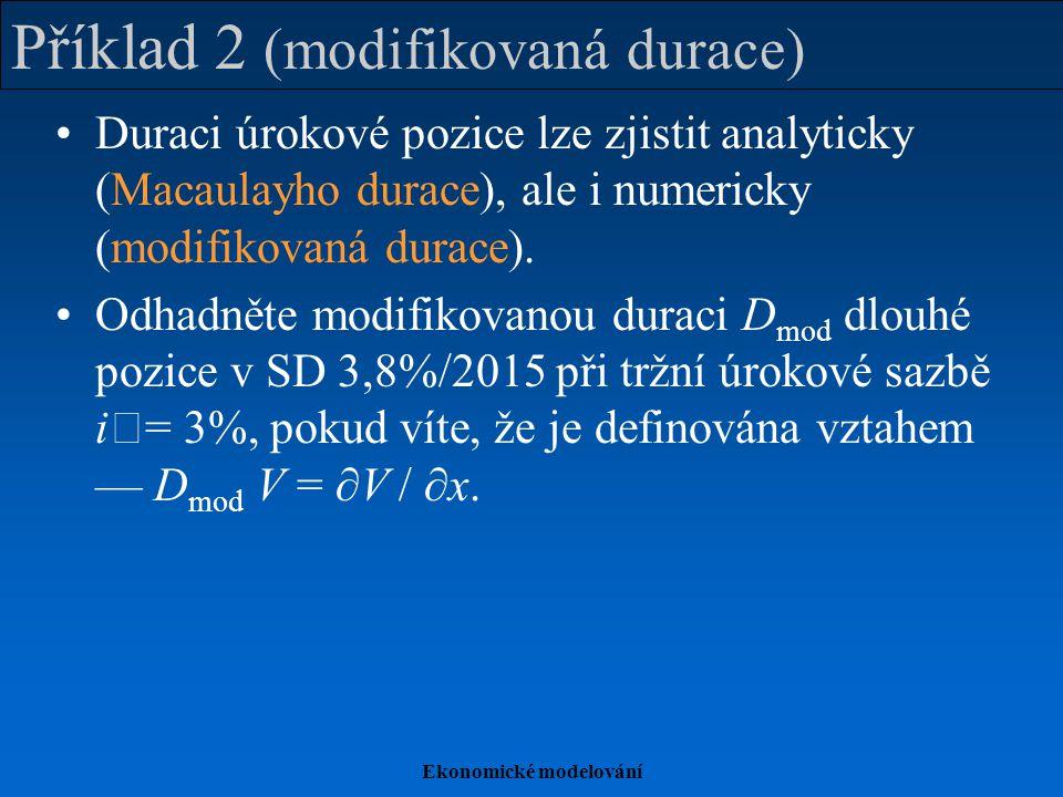 Ekonomické modelování Příklad 2 (modifikovaná durace) Duraci úrokové pozice lze zjistit analyticky (Macaulayho durace), ale i numericky (modifikovaná