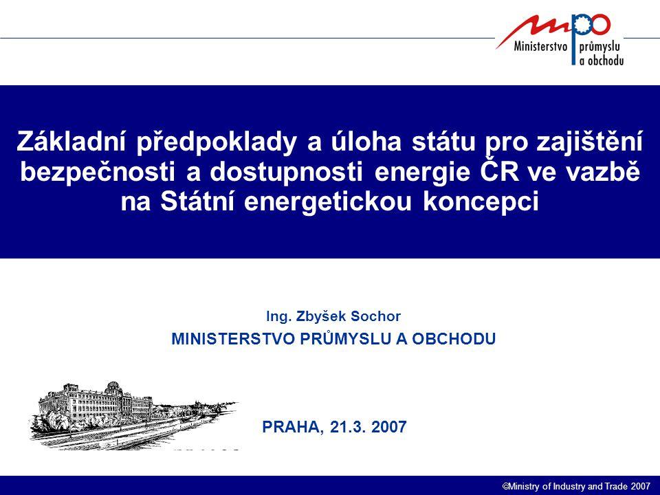 Ministry of Industry and Trade 2007 Základní předpoklady a úloha státu pro zajištění bezpečnosti a dostupnosti energie ČR ve vazbě na Státní energetickou koncepci Ing.