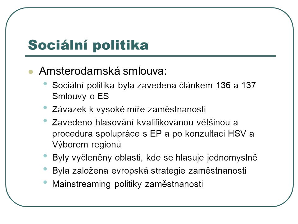 Sociální politika Amsterodamská smlouva: Sociální politika byla zavedena článkem 136 a 137 Smlouvy o ES Závazek k vysoké míře zaměstnanosti Zavedeno hlasování kvalifikovanou většinou a procedura spolupráce s EP a po konzultaci HSV a Výborem regionů Byly vyčleněny oblasti, kde se hlasuje jednomyslně Byla založena evropská strategie zaměstnanosti Mainstreaming politiky zaměstnanosti