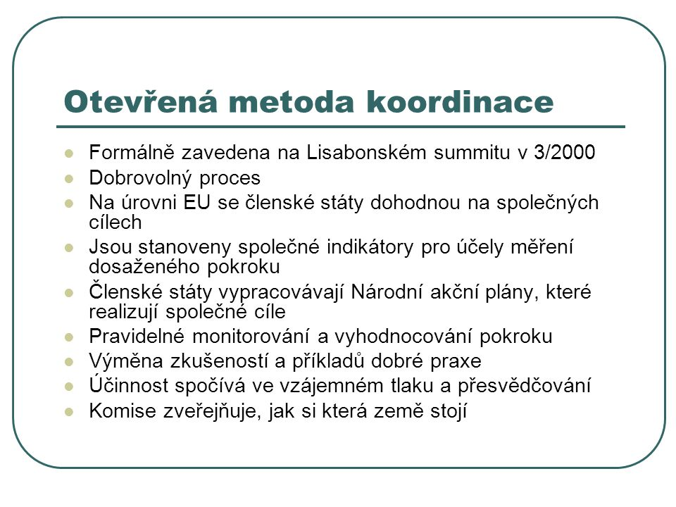 Otevřená metoda koordinace Formálně zavedena na Lisabonském summitu v 3/2000 Dobrovolný proces Na úrovni EU se členské státy dohodnou na společných cílech Jsou stanoveny společné indikátory pro účely měření dosaženého pokroku Členské státy vypracovávají Národní akční plány, které realizují společné cíle Pravidelné monitorování a vyhodnocování pokroku Výměna zkušeností a příkladů dobré praxe Účinnost spočívá ve vzájemném tlaku a přesvědčování Komise zveřejňuje, jak si která země stojí