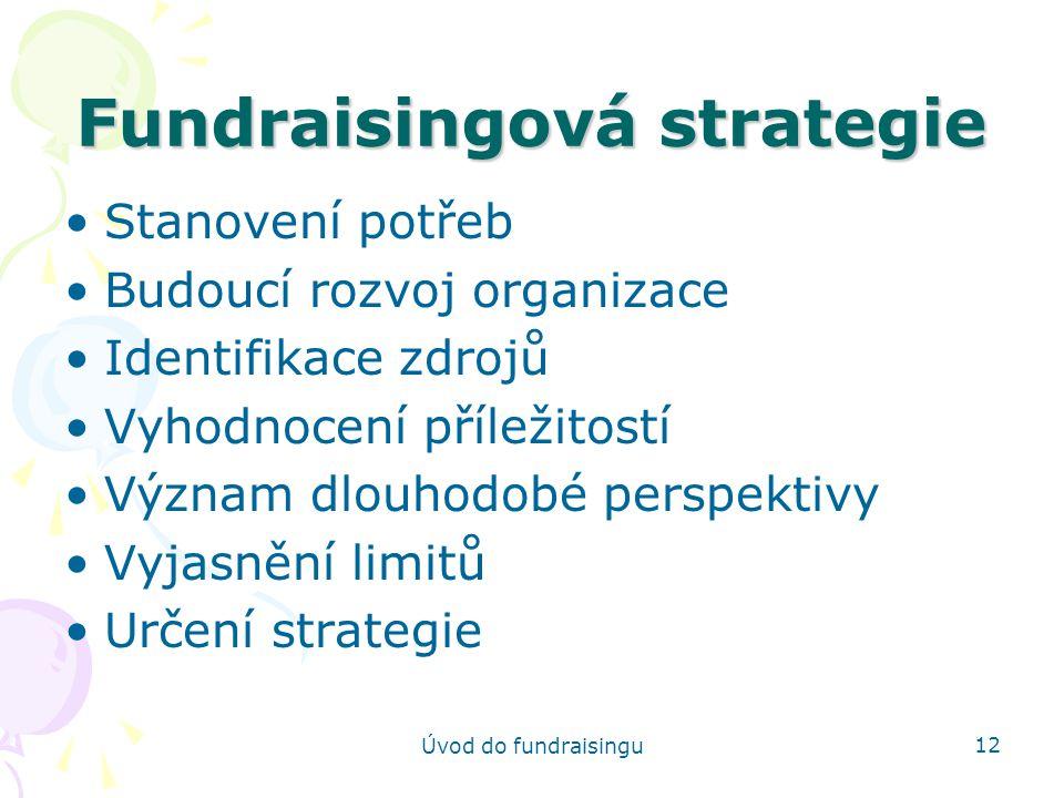 Úvod do fundraisingu 12 Fundraisingová strategie Stanovení potřeb Budoucí rozvoj organizace Identifikace zdrojů Vyhodnocení příležitostí Význam dlouho
