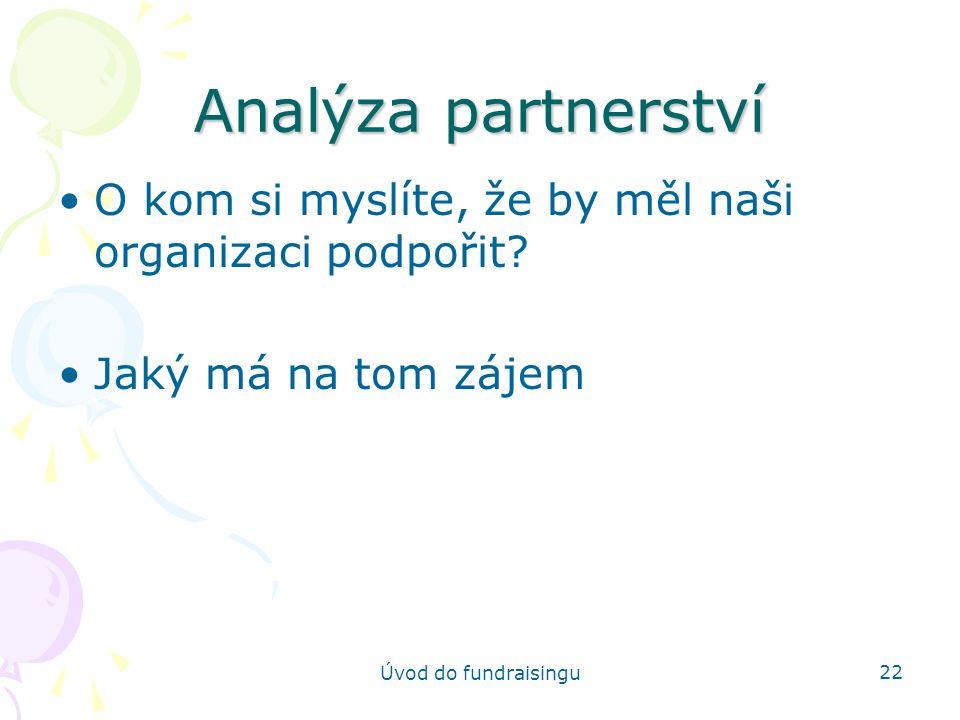 Úvod do fundraisingu 22 Analýza partnerství O kom si myslíte, že by měl naši organizaci podpořit? Jaký má na tom zájem