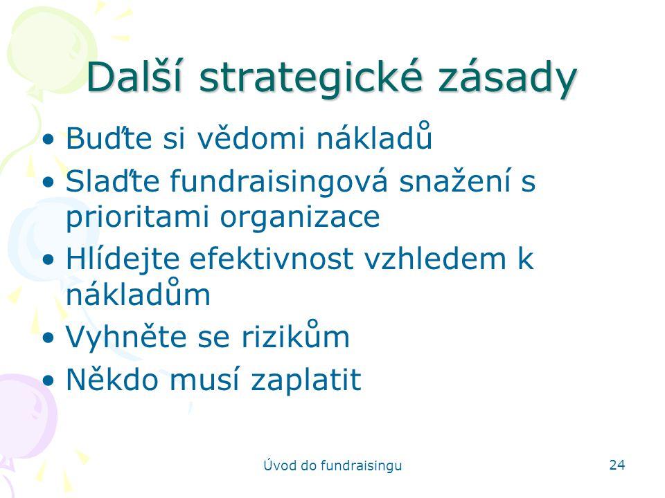 Úvod do fundraisingu 24 Další strategické zásady Buďte si vědomi nákladů Slaďte fundraisingová snažení s prioritami organizace Hlídejte efektivnost vz
