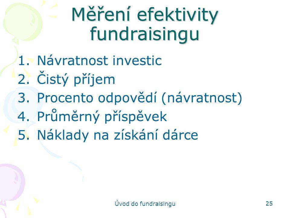 Úvod do fundraisingu 25 Měření efektivity fundraisingu 1.Návratnost investic 2.Čistý příjem 3.Procento odpovědí (návratnost) 4.Průměrný příspěvek 5.Ná