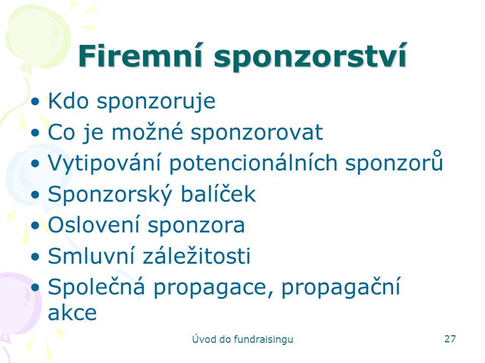 Úvod do fundraisingu 27 Firemní sponzorství Kdo sponzoruje Co je možné sponzorovat Vytipování potencionálních sponzorů Sponzorský balíček Oslovení spo