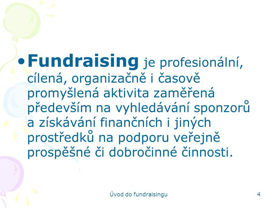 Úvod do fundraisingu 15 Identifikace zdrojů Zjistit, které zdroje příjmů pro naši organizaci připadají v úvahu Členství, příspěvky Velké dary odkazy, závěti Veřejné sbírky či akce Podpora jednotlivců Dary firem Věcné dary Příjem z prodeje Výnosy Grant od státní instituce Grant od samosprávy Grant od nadace Smlouva na poskytování služeb