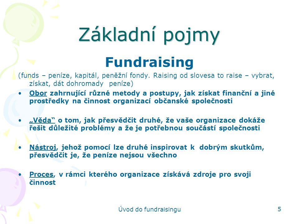 Úvod do fundraisingu 26 ZDROJE Jednotlivci Různé způsoby poskytnutí daru Proč lidé dávají Navázání kontaktu Jak začít Podniky Proč firmy dávají Typy projektů, které rády podporují Co firmy dávají Různé typy firem, které dávají (přední, větší, menší) Kdo rozhoduje a komu napsat