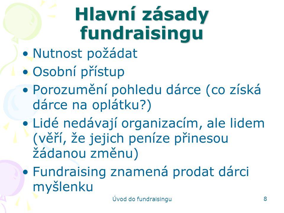 Úvod do fundraisingu 9 Další zásady Důvěryhodnost a PR Dárci nevědí, kolik dát Poděkování Dlouhodobé zapojení Odpovědnost a podávání informací odpovídáte za to, že peníze budou vynaloženy za účelem, na nějž byly získány a že budou užity efektivně a skutečně budou mít nějaký dopad
