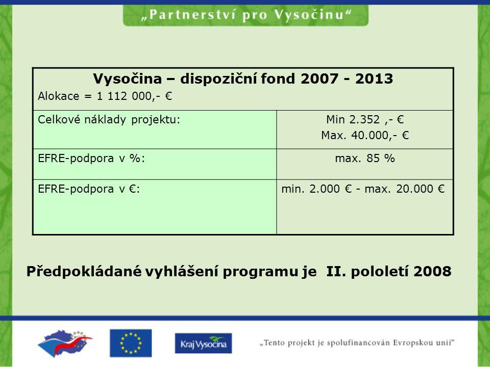 Vysočina – dispoziční fond 2007 - 2013 Alokace = 1 112 000,- € Celkové náklady projektu:Min 2.352,- € Max. 40.000,- € EFRE-podpora v %:max. 85 % EFRE-