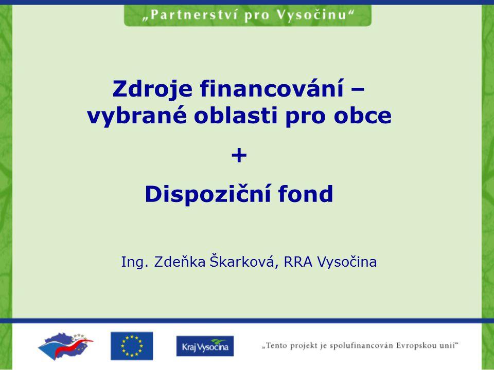 Zdroje financování – vybrané oblasti pro obce + Dispoziční fond Ing. Zdeňka Škarková, RRA Vysočina