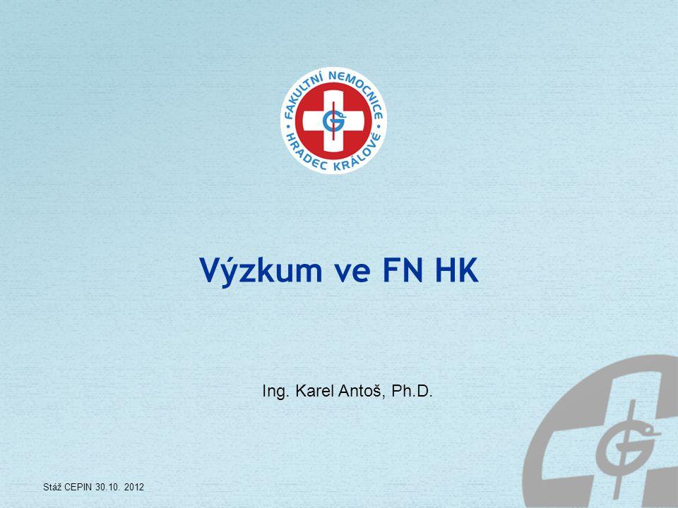 Výzkum ve FN HK Ing. Karel Antoš, Ph.D. Stáž CEPIN 30.10. 2012