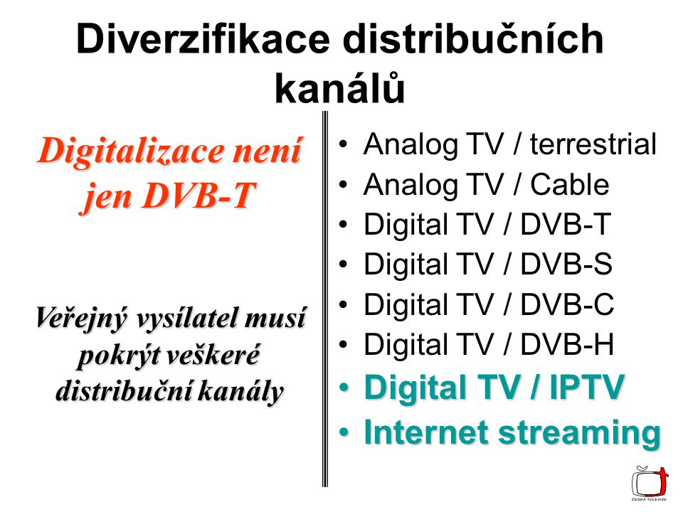 Diverzifikace distribučních kanálů Analog TV / terrestrial Analog TV / Cable Digital TV / DVB-T Digital TV / DVB-S Digital TV / DVB-C Digital TV / DVB