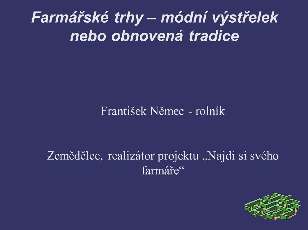 """Farmářské trhy – módní výstřelek nebo obnovená tradice František Němec - rolník Zemědělec, realizátor projektu """"Najdi si svého farmáře"""