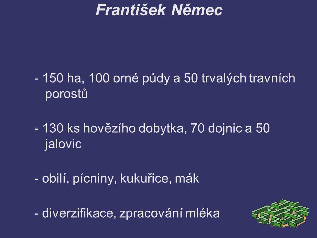František Němec - 150 ha, 100 orné půdy a 50 trvalých travních porostů - 130 ks hovězího dobytka, 70 dojnic a 50 jalovic - obilí, pícniny, kukuřice, mák - diverzifikace, zpracování mléka