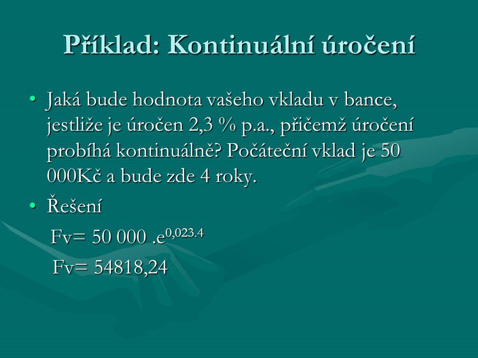 Příklad: Kontinuální úročení Jaká bude hodnota vašeho vkladu v bance, jestliže je úročen 2,3 % p.a., přičemž úročení probíhá kontinuálně.