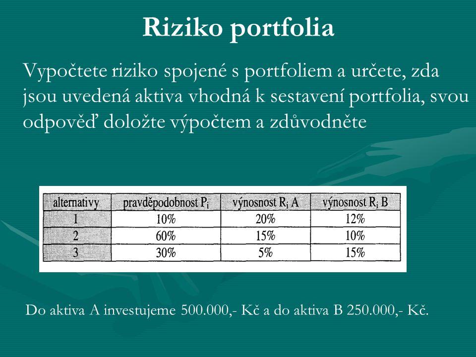 Riziko portfolia Vypočtete riziko spojené s portfoliem a určete, zda jsou uvedená aktiva vhodná k sestavení portfolia, svou odpověď doložte výpočtem a zdůvodněte Do aktiva A investujeme 500.000,- Kč a do aktiva B 250.000,- Kč.