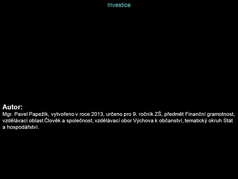 Investice Autor: Mgr. Pavel Papežík, vytvořeno v roce 2013, určeno pro 9.