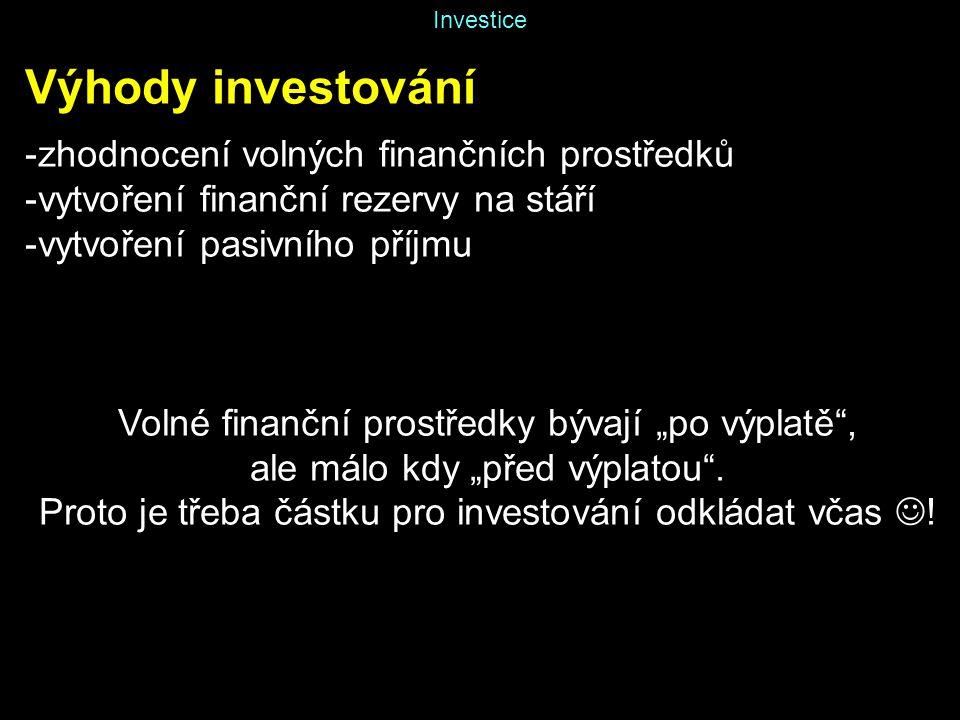 """Investice Výhody investování -zhodnocení volných finančních prostředků -vytvoření finanční rezervy na stáří -vytvoření pasivního příjmu Volné finanční prostředky bývají """"po výplatě , ale málo kdy """"před výplatou ."""