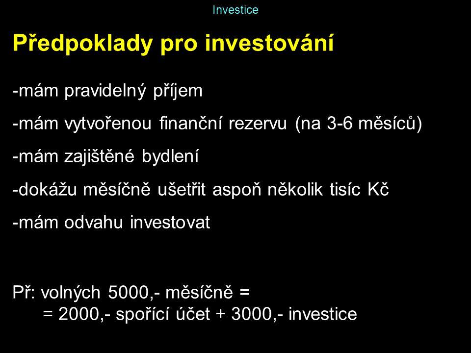 Investice Předpoklady pro investování -mám pravidelný příjem -mám vytvořenou finanční rezervu (na 3-6 měsíců) -mám zajištěné bydlení -dokážu měsíčně ušetřit aspoň několik tisíc Kč -mám odvahu investovat Př: volných 5000,- měsíčně = = 2000,- spořící účet + 3000,- investice