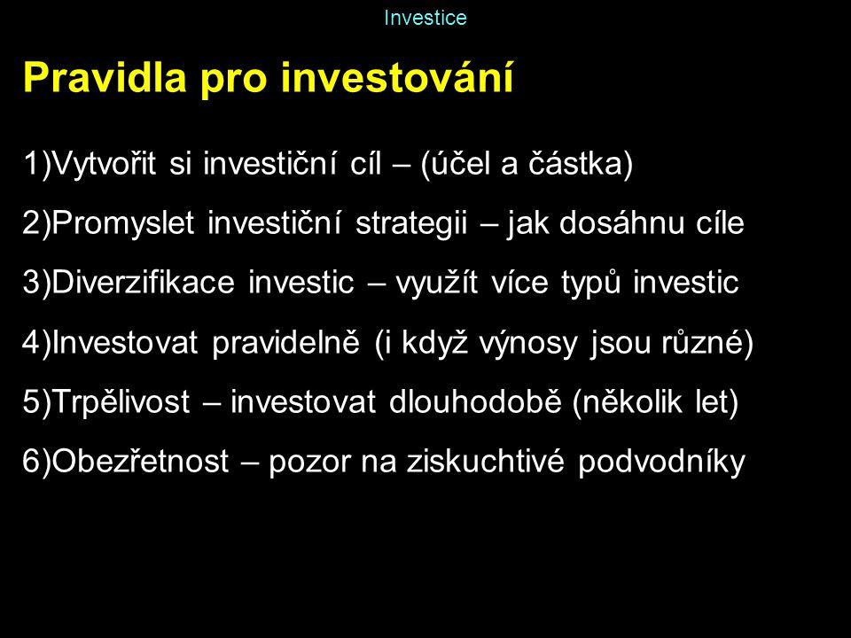 Investice Pravidla pro investování 1)Vytvořit si investiční cíl – (účel a částka) 2)Promyslet investiční strategii – jak dosáhnu cíle 3)Diverzifikace investic – využít více typů investic 4)Investovat pravidelně (i když výnosy jsou různé) 5)Trpělivost – investovat dlouhodobě (několik let) 6)Obezřetnost – pozor na ziskuchtivé podvodníky