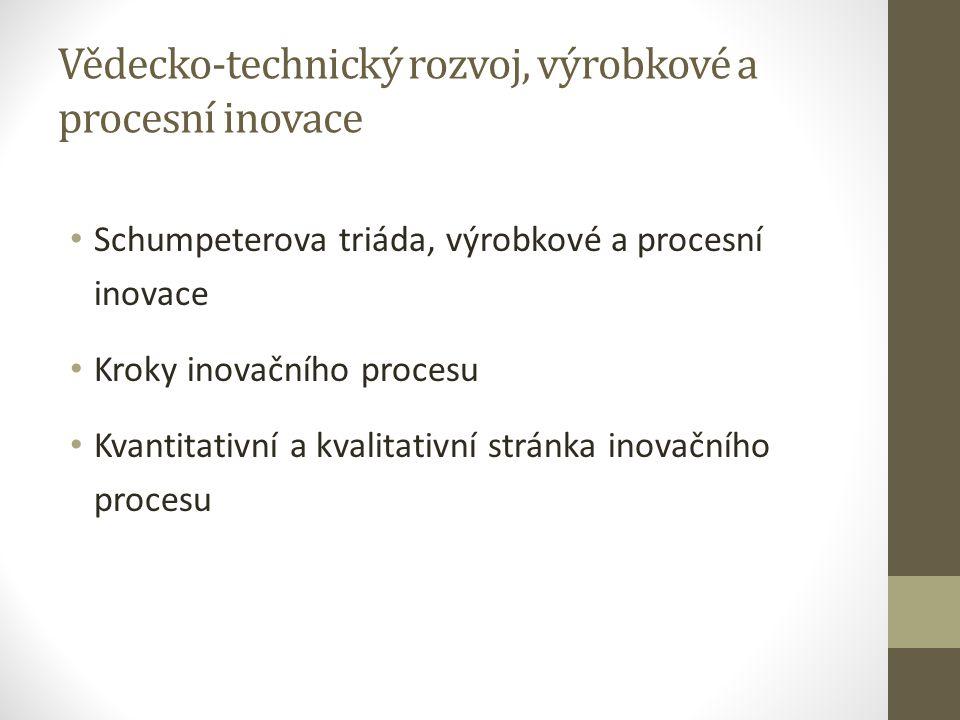 Vědecko-technický rozvoj, výrobkové a procesní inovace Schumpeterova triáda, výrobkové a procesní inovace Kroky inovačního procesu Kvantitativní a kva