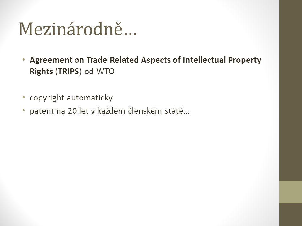 Mezinárodně… Agreement on Trade Related Aspects of Intellectual Property Rights (TRIPS) od WTO copyright automaticky patent na 20 let v každém členské