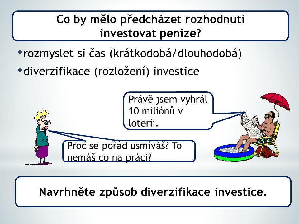rozmyslet si čas (krátkodobá/dlouhodobá) diverzifikace (rozložení) investice Co by mělo předcházet rozhodnutí investovat peníze.